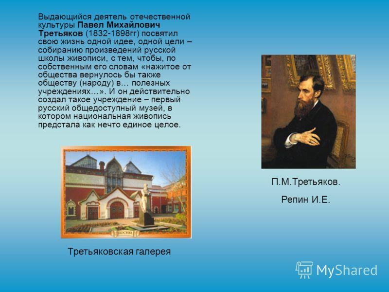 Выдающийся деятель отечественной культуры Павел Михайлович Третьяков (1832-1898гг) посвятил свою жизнь одной идее, одной цели – собиранию произведений русской школы живописи, с тем, чтобы, по собственным его словам «нажитое от общества вернулось бы т