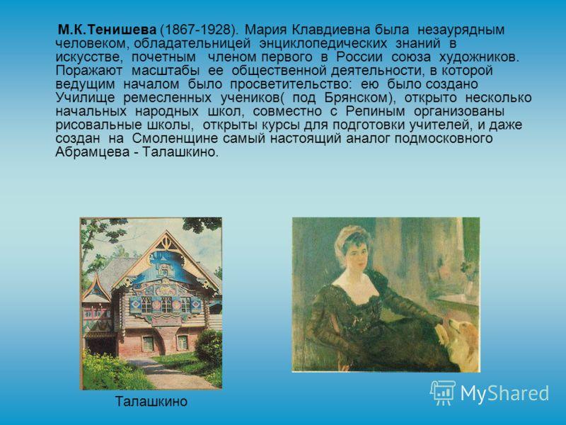 М.К.Тенишева (1867-1928). Мария Клавдиевна была незаурядным человеком, обладательницей энциклопедических знаний в искусстве, почетным членом первого в России союза художников. Поражают масштабы ее общественной деятельности, в которой ведущим началом