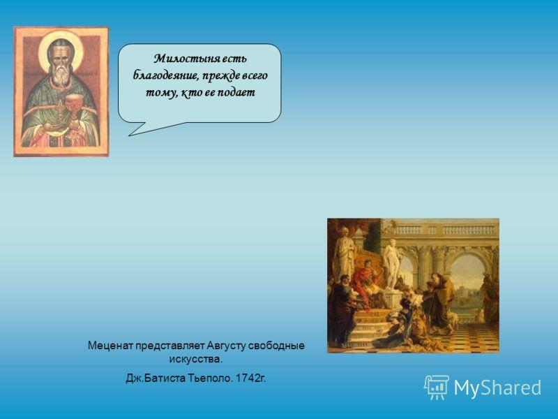 Милостыня есть благодеяние, прежде всего тому, кто ее подает Меценат представляет Августу свободные искусства. Дж.Батиста Тьеполо. 1742г.