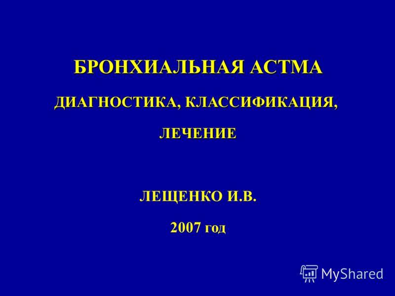 1 БРОНХИАЛЬНАЯ АСТМА ДИАГНОСТИКА, КЛАССИФИКАЦИЯ, ЛЕЧЕНИЕ ЛЕЩЕНКО И.В. 2007 год
