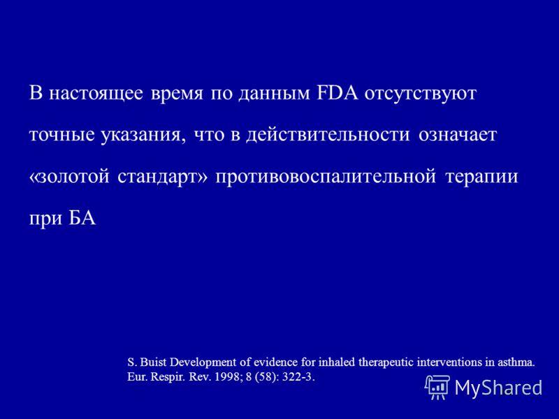 18 В настоящее время по данным FDA отсутствуют точные указания, что в действительности означает «золотой стандарт» противовоспалительной терапии при БА S. Buist Development of evidence for inhaled therapeutic interventions in asthma. Eur. Respir. Rev
