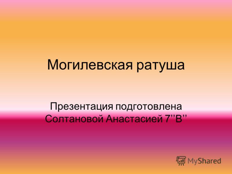 Могилевская ратуша Презентация подготовлена Солтановой Анастасией 7В