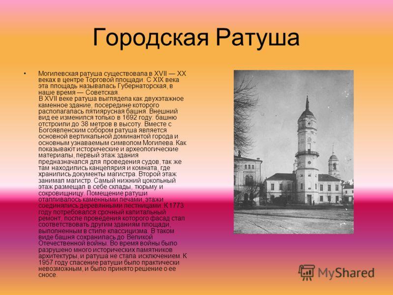 Городская Ратуша Могилевская ратуша существовала в XVII XX веках в центре Торговой площади. С XIX века эта площадь называлась Губернаторская, в наше время Советская. В XVII веке ратуша выглядела как двухэтажное каменное здание, посередине которого ра