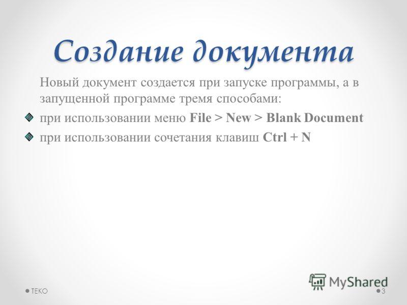 Создание документа Новый документ создается при запуске программы, а в запущенной программе тремя способами: при использовании меню File > New > Blank Document при использовании сочетания клавиш Ctrl + N TEKO3