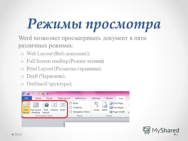 Режимы просмотра Word позволяет просматривать документ в пяти различных режимах: o Web Layout (Веб-документ); o Full Screen reading (Режим чтения) o Print Layout (Разметка страницы); o Draft (Черновик); o Outline (Структура); TEKO6