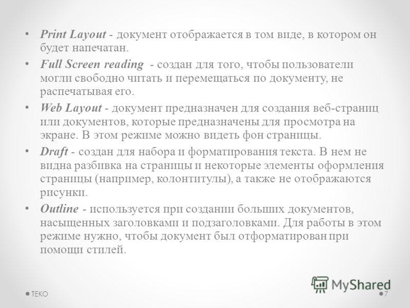 Print Layout - документ отображается в том виде, в котором он будет напечатан. Full Screen reading - создан для того, чтобы пользователи могли свободно читать и перемещаться по документу, не распечатывая его. Web Layout - документ предназначен для со