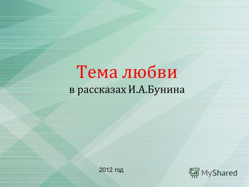 Тема любви в рассказах И.А.Бунина 2012 год