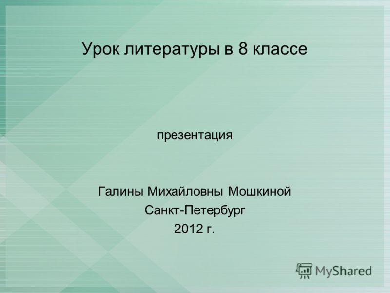 Урок литературы в 8 классе презентация Галины Михайловны Мошкиной Санкт-Петербург 2012 г.