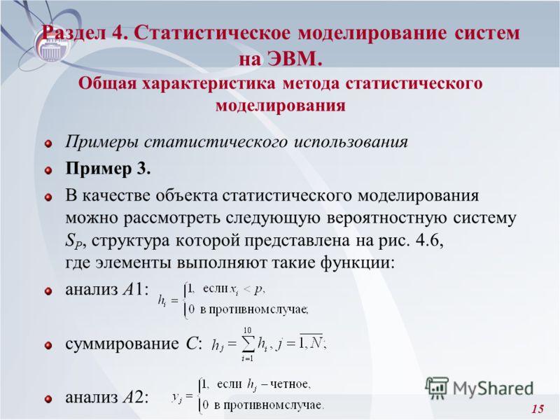 15 Раздел 4. Статистическое моделирование систем на ЭВМ. Общая характеристика метода статистического моделирования Примеры статистического использования Пример 3. В качестве объекта статистического моделирования можно рассмотреть следующую вероятност