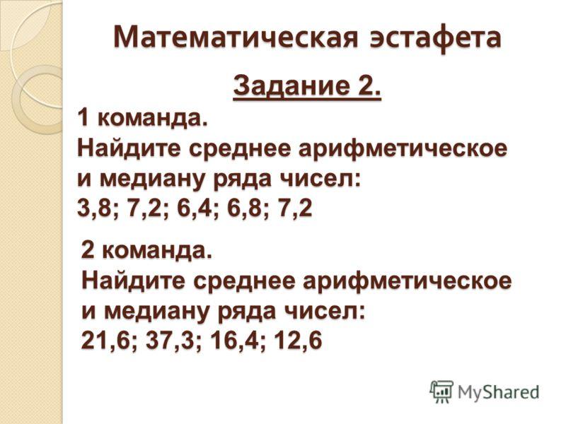 Математическая эстафета 1 команда. Найдите среднее арифметическое и медиану ряда чисел: 3,8; 7,2; 6,4; 6,8; 7,2 Задание 2. 2 команда. Найдите среднее арифметическое и медиану ряда чисел: 21,6; 37,3; 16,4; 12,6
