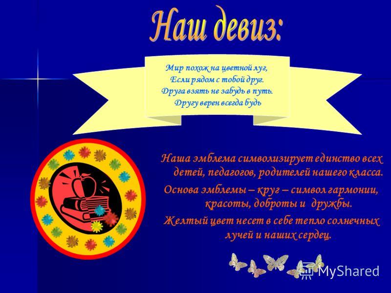 Наша эмблема символизирует единство всех детей, педагогов, родителей нашего класса. Основа эмблемы – круг – символ гармонии, красоты, доброты и дружбы. Желтый цвет несет в себе тепло солнечных лучей и наших сердец. Мир похож на цветной луг, Если рядо
