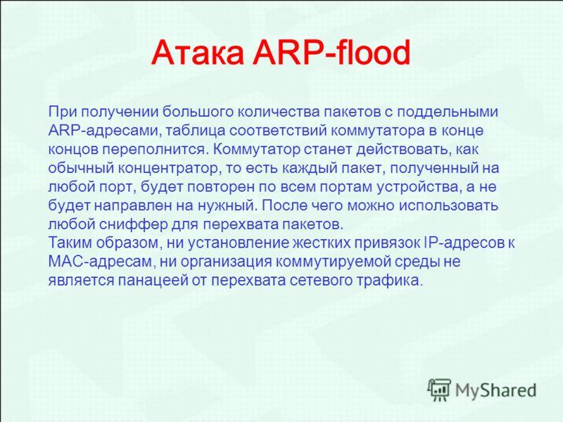 Атака ARP-flood При получении большого количества пакетов с поддельными ARP-адресами, таблица соответствий коммутатора в конце концов переполнится. Коммутатор станет действовать, как обычный концентратор, то есть каждый пакет, полученный на любой пор
