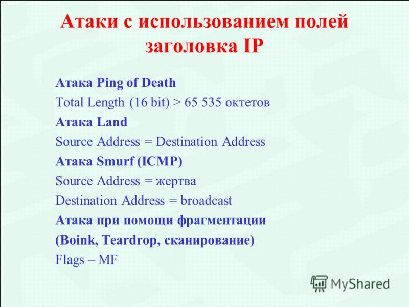 Атаки с использованием полей заголовка IP Атака Ping of Death Total Length (16 bit) > 65 535 октетов Атака Land Source Address = Destination Address Атака Smurf (ICMP) Source Address = жертва Destination Address = broadcast Атака при помощи фрагмента