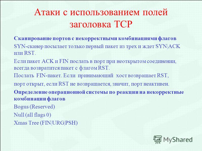 Атаки с использованием полей заголовка ТСP Сканирование портов с некорректными комбинациями флагов SYN-сканер посылает только первый пакет из трех и ждет SYN|ACK или RST. Если пакет ACK и FIN послать в порт при неоткрытом соединении, всегда возвратит