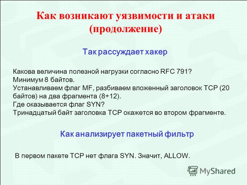 Как возникают уязвимости и атаки (продолжение) Какова величина полезной нагрузки согласно RFC 791? Минимум 8 байтов. Устанавливаем флаг MF, разбиваем вложенный заголовок TCP (20 байтов) на два фрагмента (8+12). Где оказывается флаг SYN? Тринадцатый б