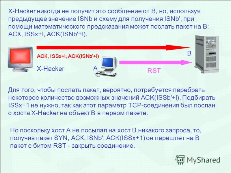 АСК, ISSx+l, ACK(ISNb'+l) RSTX-Hacker никогда не получит это сообщение от В, но, используя предыдущее значение ISNb и схему для получения ISNb', при помощи математического предсказания может послать пакет на В: АСК, ISSx+l, ACK(ISNb'+l). Для того, чт