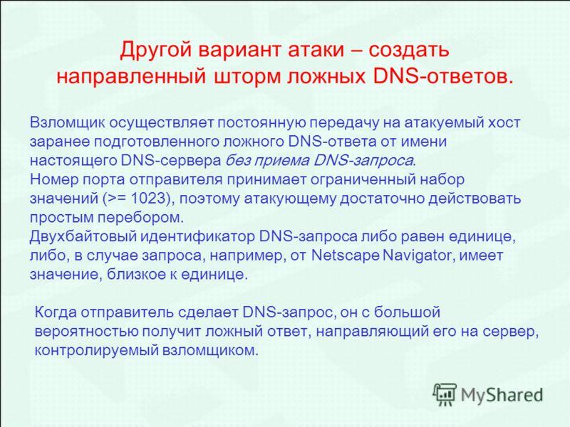 Другой вариант атаки – создать направленный шторм ложных DNS-ответов. Взломщик осуществляет постоянную передачу на атакуемый хост заранее подготовленного ложного DNS-ответа от имени настоящего DNS-сервера без приема DNS-запроса. Номер порта отправите