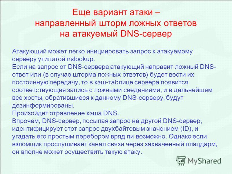 Еще вариант атаки – направленный шторм ложных ответов на атакуемый DNS-сервер Атакующий может легко инициировать запрос к атакуемому серверу утилитой nslookup. Если на запрос от DNS-сервера атакующий направит ложный DNS- ответ или (в случае шторма ло