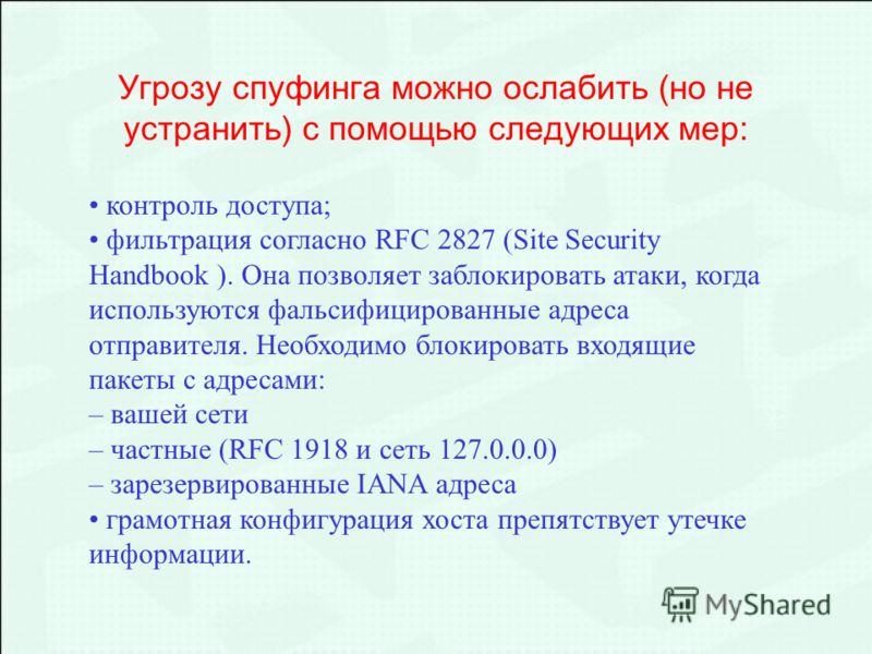 контроль доступа; фильтрация согласно RFC 2827 (Site Security Handbook ). Она позволяет заблокировать атаки, когда используются фальсифицированные адреса отправителя. Необходимо блокировать входящие пакеты с адресами: – вашей сети – частные (RFC 1918