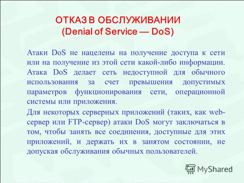 Атаки DoS не нацелены на получение доступа к сети или на получение из этой сети какой-либо информации. Атака DoS делает сеть недоступной для обычного использования за счет превышения допустимых параметров функционирования сети, операционной системы и