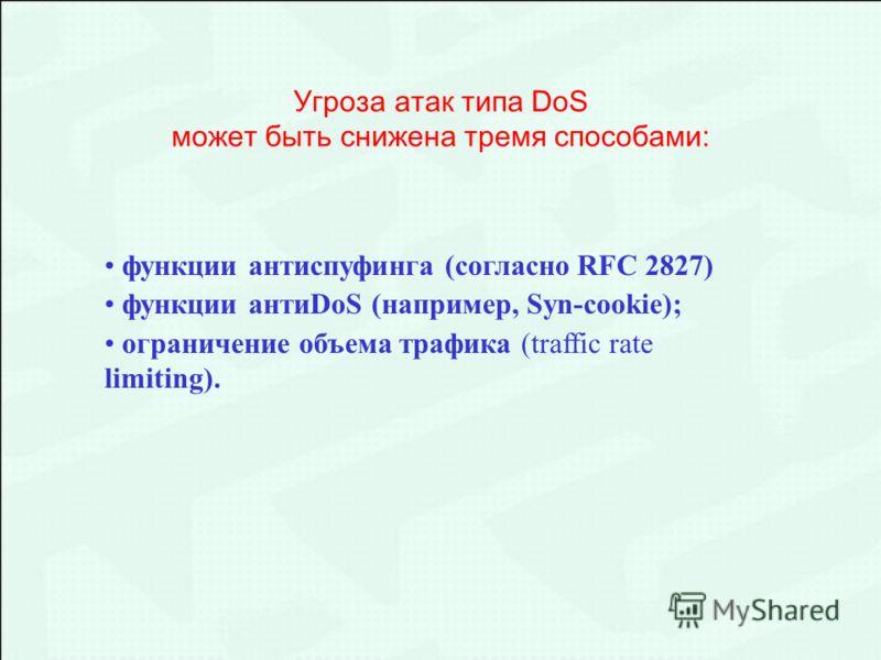 функции антиспуфинга (согласно RFC 2827) функции антиDoS (например, Syn-cookie); ограничение объема трафика (traffic rate limiting). Угроза атак типа DoS может быть снижена тремя способами: