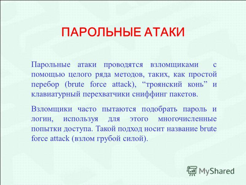 Парольные атаки проводятся взломщиками с помощью целого ряда методов, таких, как простой перебор (brute force attack), троянский конь и клавиатурный перехватчики сниффинг пакетов. Взломщики часто пытаются подобрать пароль и логин, используя для этого