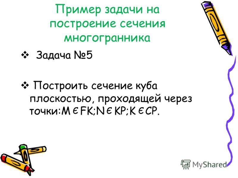 Пример задачи на построение сечения многогранника Задача 5 Построить сечение куба плоскостью, проходящей через точки:M FK;N KP;K CP. ЄЄЄ