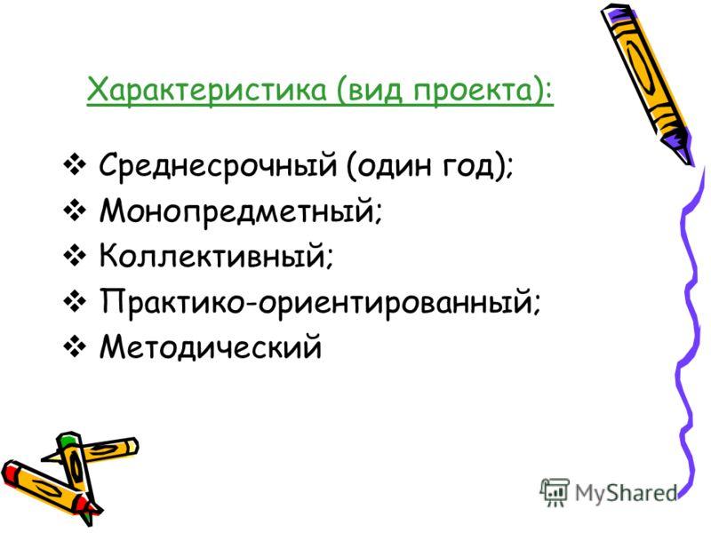 Характеристика (вид проекта): Среднесрочный (один год); Монопредметный; Коллективный; Практико-ориентированный; Методический
