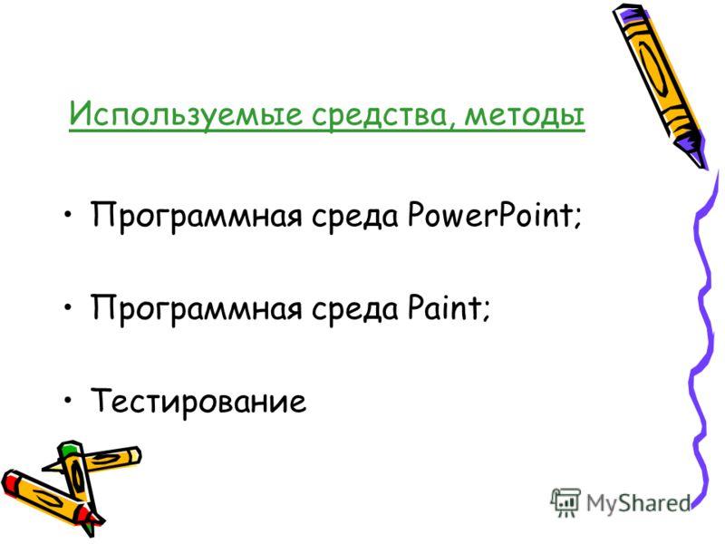 Используемые средства, методы Программная среда PowerPoint; Программная среда Paint; Тестирование
