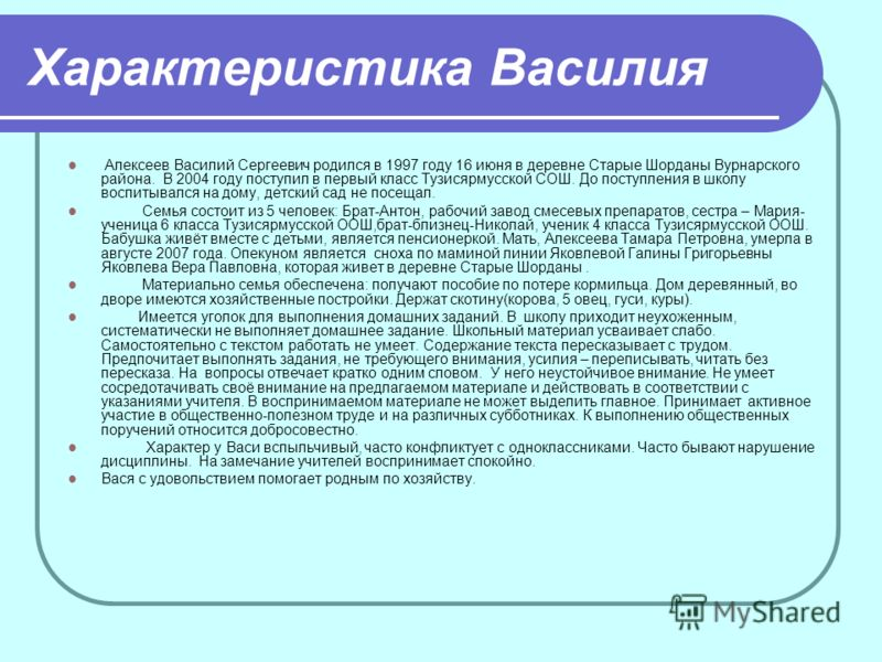 Характеристика Василия Алексеев Василий Сергеевич родился в 1997 году 16 июня в деревне Старые Шорданы Вурнарского района. В 2004 году поступил в первый класс Тузисярмусской СОШ. До поступления в школу воспитывался на дому, детский сад не посещал. Се