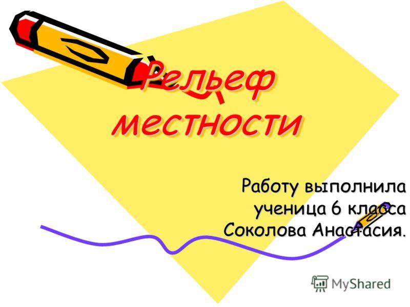 Рельеф местности Работу выполнила ученица 6 класса Соколова Анастасия.