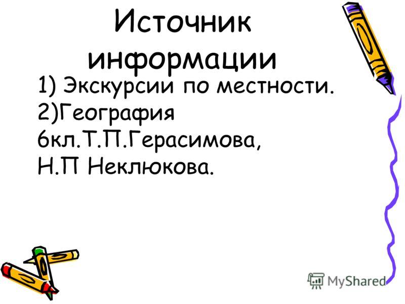 Источник информации 1) Экскурсии по местности. 2)География 6кл.Т.П.Герасимова, Н.П Неклюкова.