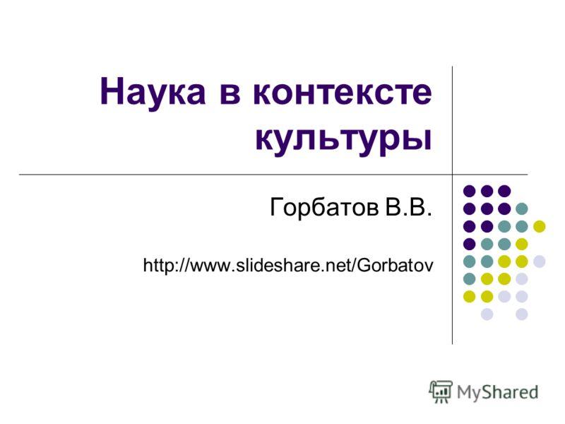 Наука в контексте культуры Горбатов В.В. http://www.slideshare.net/Gorbatov