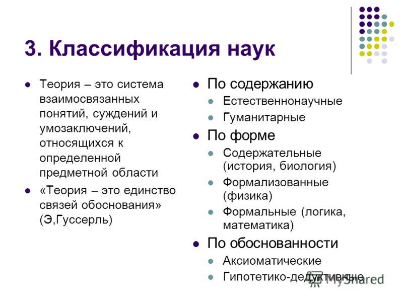 3. Классификация наук Теория – это система взаимосвязанных понятий, суждений и умозаключений, относящихся к определенной предметной области «Теория – это единство связей обоснования» (Э,Гуссерль) По содержанию Естественнонаучные Гуманитарные По форме