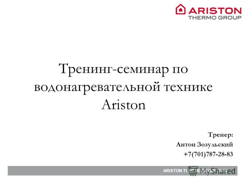 ARISTON THERMO GROUP 2010 Тренинг-семинар по водонагревательной технике Ariston Тренер: Антон Зозульский +7(701)787-28-83