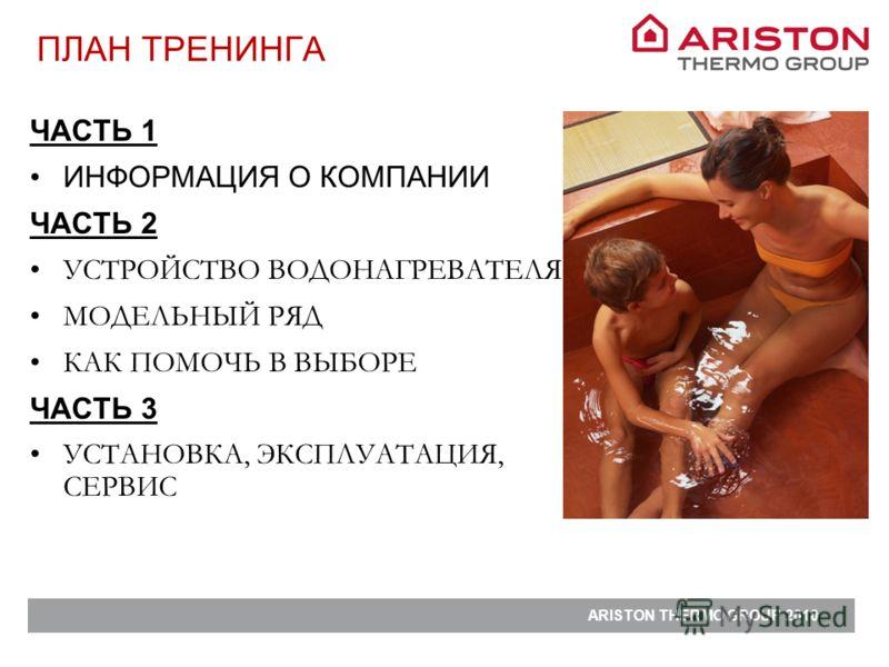 ARISTON THERMO GROUP 2010 ЧАСТЬ 1 ИНФОРМАЦИЯ О КОМПАНИИ ЧАСТЬ 2 УСТРОЙСТВО ВОДОНАГРЕВАТЕЛЯ МОДЕЛЬНЫЙ РЯД КАК ПОМОЧЬ В ВЫБОРЕ ЧАСТЬ 3 УСТАНОВКА, ЭКСПЛУАТАЦИЯ, СЕРВИС ПЛАН ТРЕНИНГА