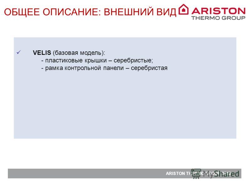 ARISTON THERMO GROUP 2010 VELIS (базовая модель): - пластиковые крышки – серебристые; - рамка контрольной панели – серебристая ОБЩЕЕ ОПИСАНИЕ: ВНЕШНИЙ ВИД