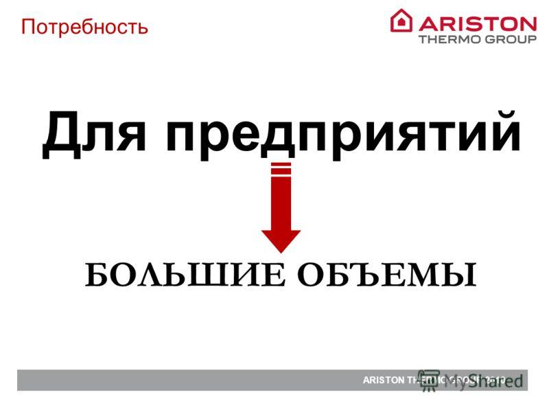 ARISTON THERMO GROUP 2010 Для предприятий Потребность БОЛЬШИЕ ОБЪЕМЫ