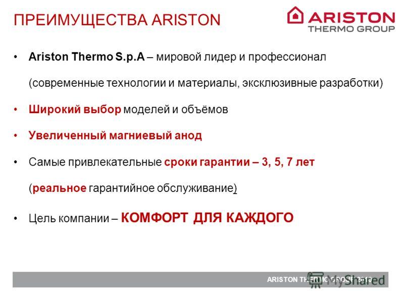ARISTON THERMO GROUP 2010 Ariston Thermo S.p.A – мировой лидер и профессионал (современные технологии и материалы, эксклюзивные разработки) Широкий выбор моделей и объёмов Увеличенный магниевый анод Самые привлекательные сроки гарантии – 3, 5, 7 лет