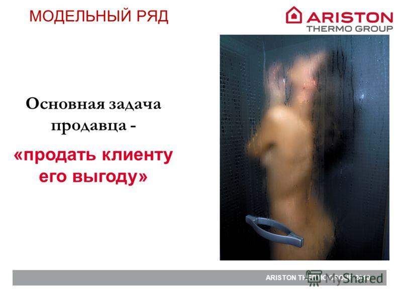 ARISTON THERMO GROUP 2010 Основная задача продавца - МОДЕЛЬНЫЙ РЯД «продать клиенту его выгоду»