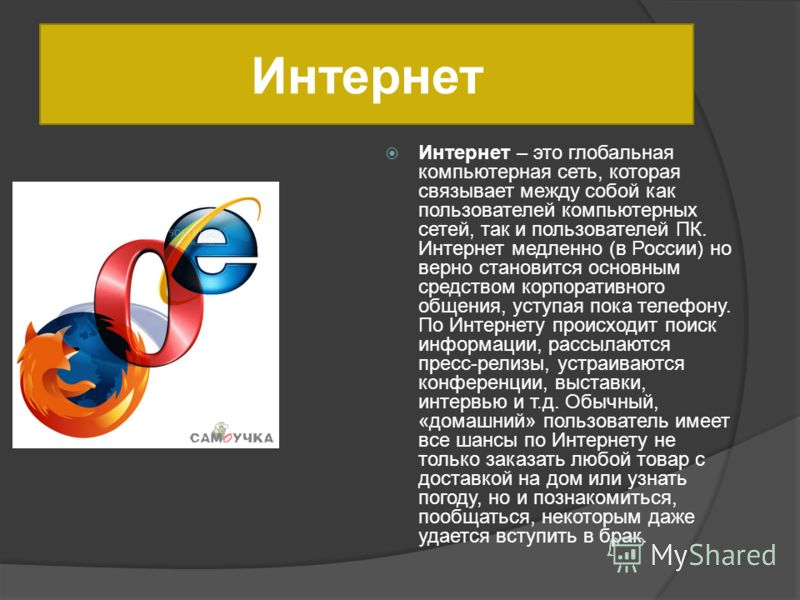 Интернет Интернет – это глобальная компьютерная сеть, которая связывает между собой как пользователей компьютерных сетей, так и пользователей ПК. Интернет медленно (в России) но верно становится основным средством корпоративного общения, уступая пока