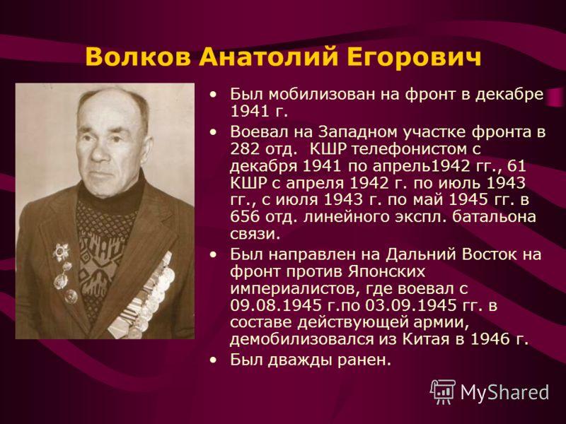 Волков Анатолий Егорович Был мобилизован на фронт в декабре 1941 г. Воевал на Западном участке фронта в 282 отд. КШР телефонистом с декабря 1941 по апрель1942 гг., 61 КШР с апреля 1942 г. по июль 1943 гг., с июля 1943 г. по май 1945 гг. в 656 отд. ли