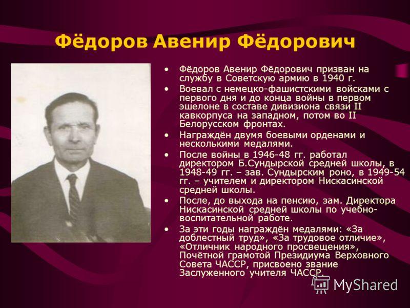 Фёдоров Авенир Фёдорович Фёдоров Авенир Фёдорович призван на службу в Советскую армию в 1940 г. Воевал с немецко-фашистскими войсками с первого дня и до конца войны в первом эшелоне в составе дивизиона связи II кавкорпуса на западном, потом во II Бел
