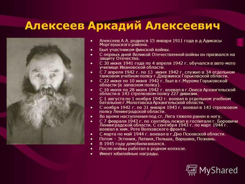 Алексеев Аркадий Алексеевич Алексеев А.А. родился 15 января 1911 года в д.Адикасы Моргаушского района. Был участником финской войны. С первых дней Великой Отечественной войны он призвался на защиту Отечества. С 30 июня 1941 года по 4 апреля 1942 г. о