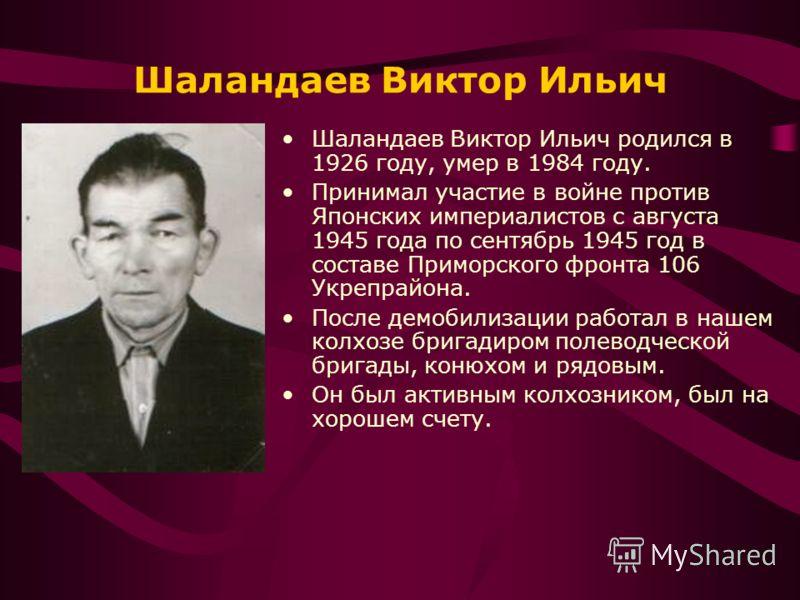 Шаландаев Виктор Ильич Шаландаев Виктор Ильич родился в 1926 году, умер в 1984 году. Принимал участие в войне против Японских империалистов с августа 1945 года по сентябрь 1945 год в составе Приморского фронта 106 Укрепрайона. После демобилизации раб