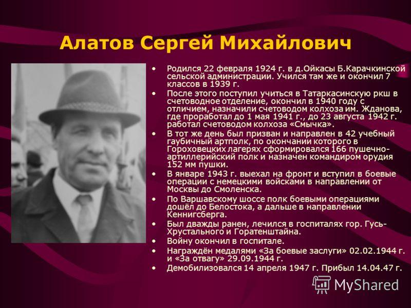 Алатов Сергей Михайлович Родился 22 февраля 1924 г. в д.Ойкасы Б.Карачкинской сельской администрации. Учился там же и окончил 7 классов в 1939 г. После этого поступил учиться в Татаркасинскую ркш в счетоводное отделение, окончил в 1940 году с отличие
