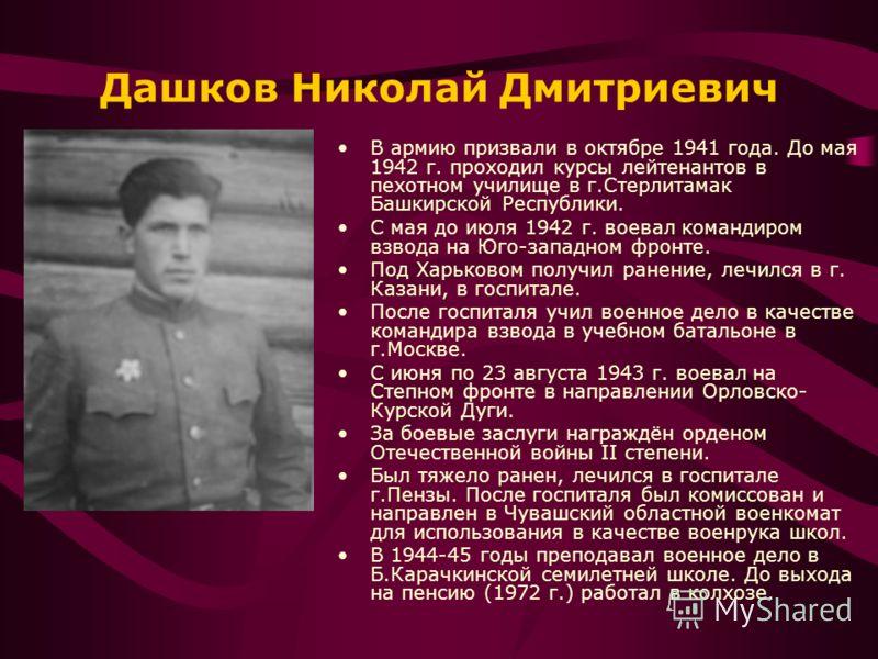 Дашков Николай Дмитриевич В армию призвали в октябре 1941 года. До мая 1942 г. проходил курсы лейтенантов в пехотном училище в г.Стерлитамак Башкирской Республики. С мая до июля 1942 г. воевал командиром взвода на Юго-западном фронте. Под Харьковом п