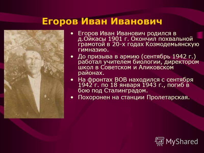 Егоров Иван Иванович Егоров Иван Иванович родился в д.Ойкасы 1901 г. Окончил похвальной грамотой в 20-х годах Козмодемьянскую гимназию. До призыва в армию (сентябрь 1942 г.) работал учителем биологии, директором школ в Советском и Аликовском районах.