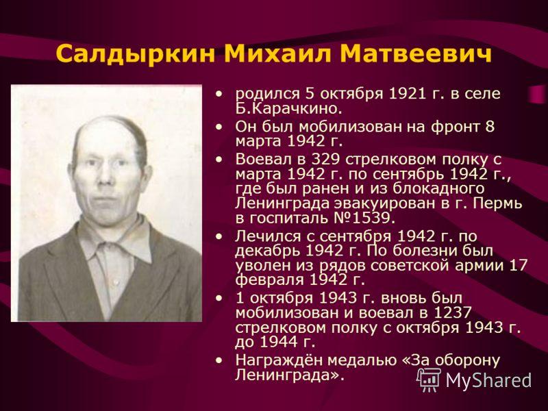 Салдыркин Михаил Матвеевич родился 5 октября 1921 г. в селе Б.Карачкино. Он был мобилизован на фронт 8 марта 1942 г. Воевал в 329 стрелковом полку с марта 1942 г. по сентябрь 1942 г., где был ранен и из блокадного Ленинграда эвакуирован в г. Пермь в