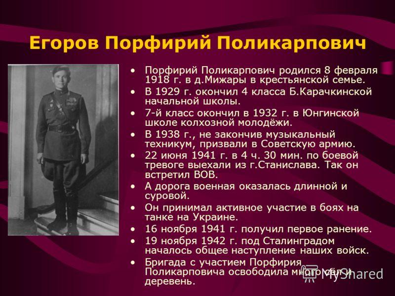 Егоров Порфирий Поликарпович Порфирий Поликарпович родился 8 февраля 1918 г. в д.Мижары в крестьянской семье. В 1929 г. окончил 4 класса Б.Карачкинской начальной школы. 7-й класс окончил в 1932 г. в Юнгинской школе колхозной молодёжи. В 1938 г., не з